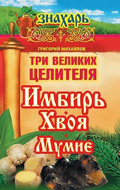 Григорий Михайлов - Три великих целителя: имбирь, хвоя, мумие