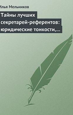 Илья Мельников - Тайны лучших секретарей-референтов: юридические тонкости, помогающие в работе