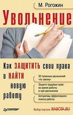 Михаил Рогожин - Увольнение. Как защитить свои права и найти новую работу