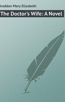 Мэри Элизабет Брэддон - The Doctor's Wife: A Novel