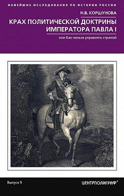 Надежда Коршунова - Крах политической доктрины императора Павла I, или Как нельзя управлять страной