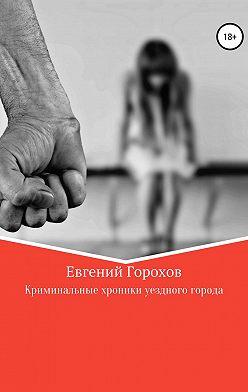 Евгений Горохов - Криминальные хроники уездного города