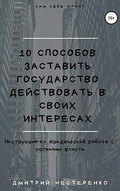 Дмитрий Нестеренко - 10 способов заставить государство действовать в своих интересах