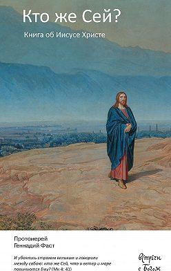 Геннадий Фаст - Кто же Сей? Книга об Иисусе Христе