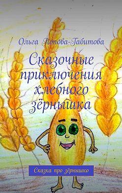 Ольга Попова-Габитова - Сказочные приключения хлебного зёрнышка. Сказка про зёрнышко