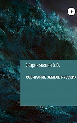 Владимир Жириновский - Собирание земель русских