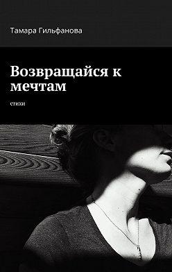 Тамара Гильфанова - Возвращайся к мечтам. Стихи