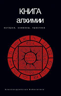 Неустановленный автор - Книга алхимии. История, символы, практика