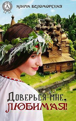Алина Беломорская - Доверься мне, любимая!
