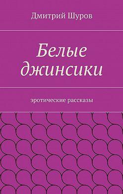 Дмитрий Шуров - Белые джинсики. Эротические рассказы