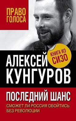 Алексей Кунгуров - Последний шанс. Сможет ли Россия обойтись без революции