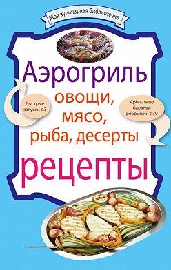 Неустановленный автор - Аэрогриль: Овощи. Мясо. Рыба. Десерты