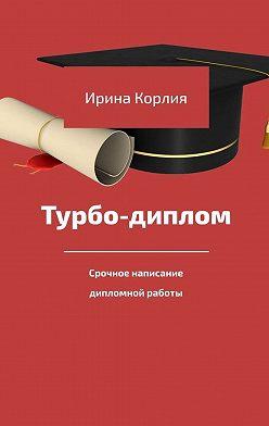 Ирина Корлия - Турбо-диплом. Срочное написание дипломной работы