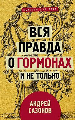 Андрей Сазонов - Вся правда о гормонах и не только