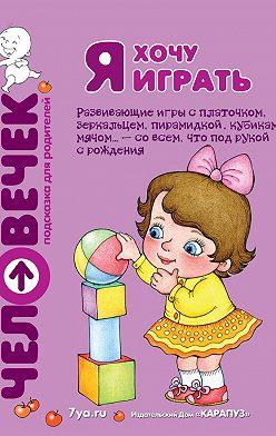 Юлия Разенкова - Я хочу играть. Развивающие игры с платочком, зеркальцем, пирамидкой, кубиками, мячом… – со всем, что под рукой с рождения