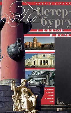Андрей Гусаров - По Петербургу с книгой в руках. Путеводитель по северной столице на все случаи жизни