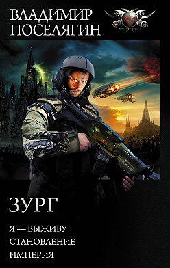 Владимир Поселягин - Зург: Я – выживу. Становление. Империя