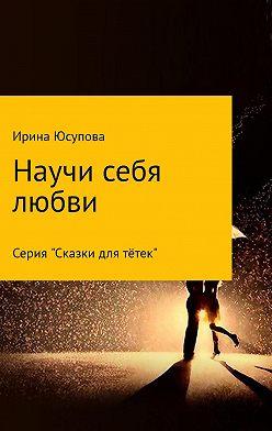 Ирина Юсупова - Научи себя любви…