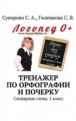 С. Суворова - Тренажер по орфографии и почерку. Словарные слова. 1 класс
