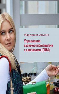 Маргарита Акулич - Управление взаимоотношениями склиентами (CRM)