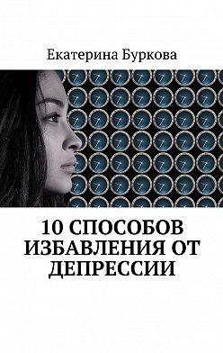 Екатерина Буркова - 10 способов избавления от депрессии