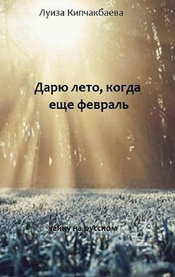 Луиза Кипчакбаева - Дарю лето, когда ещё февраль