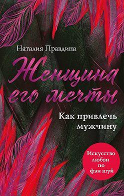 Наталия Правдина - Женщина его мечты. Как привлечь мужчину