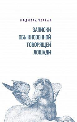 Людмила Чёрная - Записки Обыкновенной Говорящей Лошади