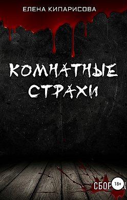 Елена Кипарисова - Комнатные Страхи. Сборник рассказов