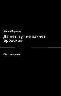 Амаль Керимов - Да нет, тут не пахнет Бродским. Стихотворения