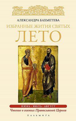 Александра Бахметева - Избранные жития святых. Лето: Июнь. Июль. Август