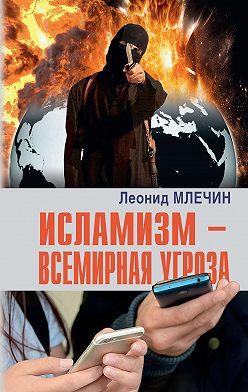 Леонид Млечин - Исламизм – всемирная угроза