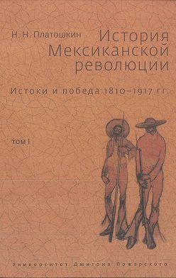 Николай Платошкин - История Мексиканской революции. Истоки и победа. 1810–1917 гг. Том I