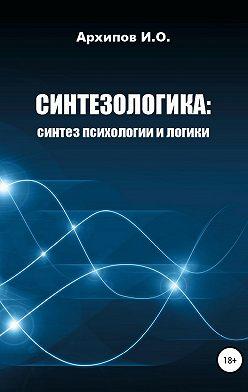 Илья Архипов - Синтезологика: синтез психологии и логики