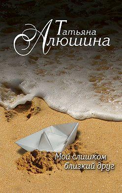 Татьяна Алюшина - Мой слишком близкий друг