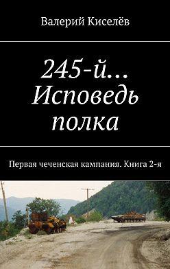 Валерий Киселев - 245-й… Исповедь полка. Первая чеченская кампания. Книга2-я