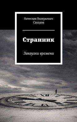 Вячеслав Сахаров - Странник. Закоулки времени