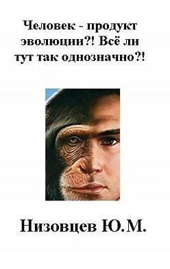 Юрий Низовцев - Человек – продукт эволюции?! Всё ли тут так однозначно?!