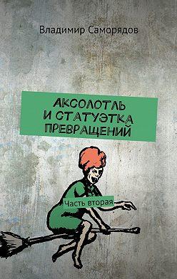 Владимир Саморядов - Аксолотль и статуэтка превращений. Часть вторая