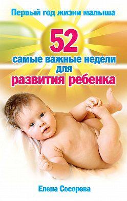 Елена Сосорева - Первый год жизни малыша. 52 самые важные недели для развития ребенка