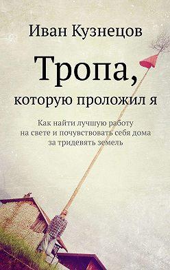 Иван Кузнецов - Тропа, которую проложиля. Как найти лучшую работу насвете ипочувствовать себя дома затридевять земель