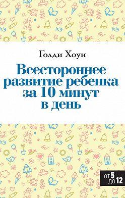 Голди Хоун - Всестороннее развитие ребенка за 10 минут в день