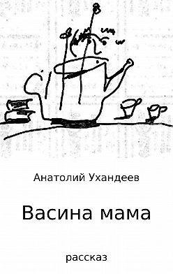 Анатолий Ухандеев - Васина мама