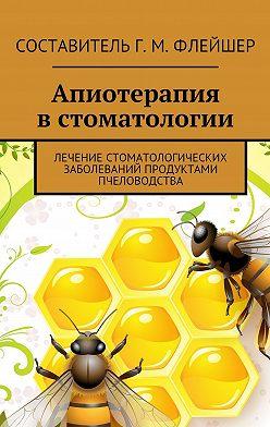 Григорий Флейшер - Апиотерапия встоматологии. Лечение стоматологических заболеваний продуктами пчеловодства