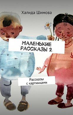Халида Шимова - Маленькие рассказы2. Рассказы скартинками
