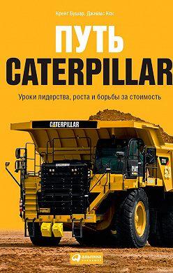 Крейг Бушар - Путь Caterpillar. Уроки лидерства, роста и борьбы за стоимость