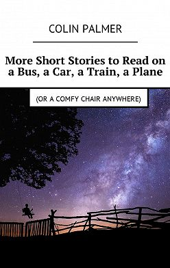 Colin Palmer - More Short Stories to Read on a Bus, a Car, a Train, a Plane (or acomfy chair anywhere)