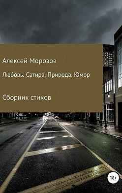 Алексей Морозов - Любовь. Сатира. Природа. Юмор. Сборник стихов