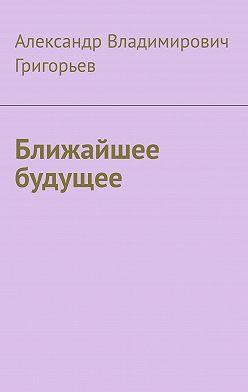 Александр Григорьев - Ближайшее будущее