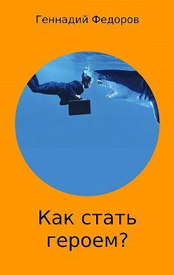 Геннадий Федоров - Как стать героем?